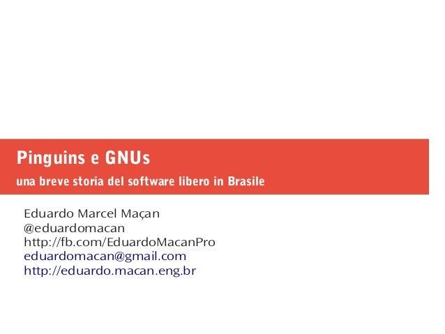 Pinguins e GNUs una breve storia del software libero in Brasile Eduardo Marcel Maçan @eduardomacan http://fb.com/EduardoMa...