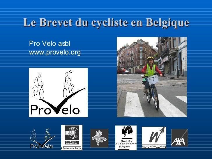 Le Brevet du cycliste en Belgique <ul><li>Pro Velo asbl </li></ul><ul><li>www.provelo.org </li></ul>