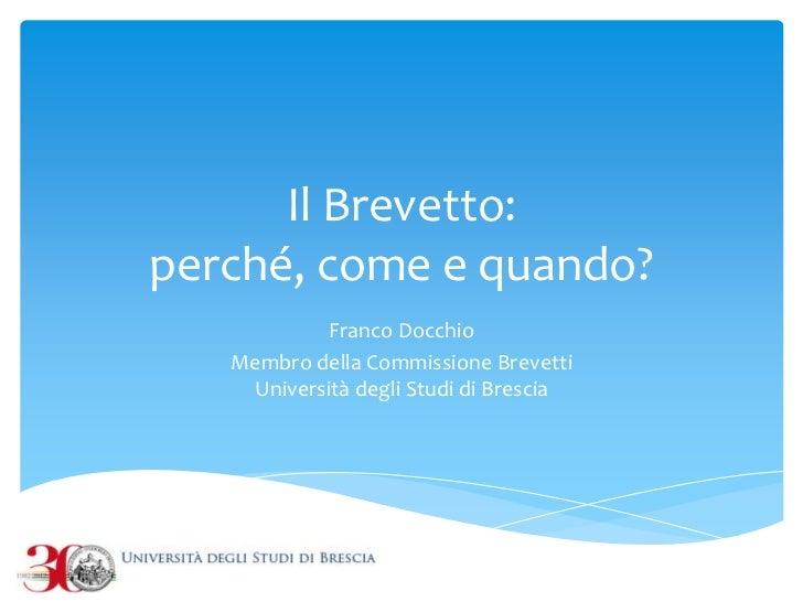 Il Brevetto:perché, come e quando?            Franco Docchio   Membro della Commissione Brevetti    Università degli Studi...
