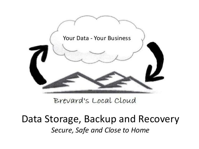 Data Storage, Backup and Recovery Secure, Safe and Close to Home Your Data - Your Business