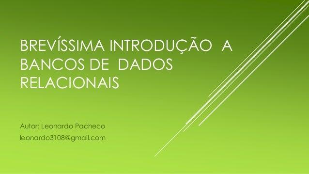 BREVÍSSIMA INTRODUÇÃO A BANCOS DE DADOS RELACIONAIS Autor: Leonardo Pacheco leonardo3108@gmail.com