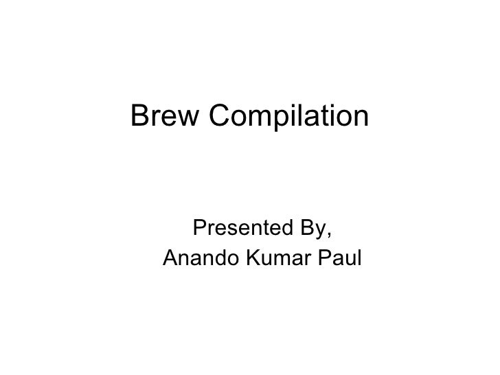 Brew Compilation <ul><ul><li>Presented By, </li></ul></ul><ul><ul><li>Anando Kumar Paul </li></ul></ul>