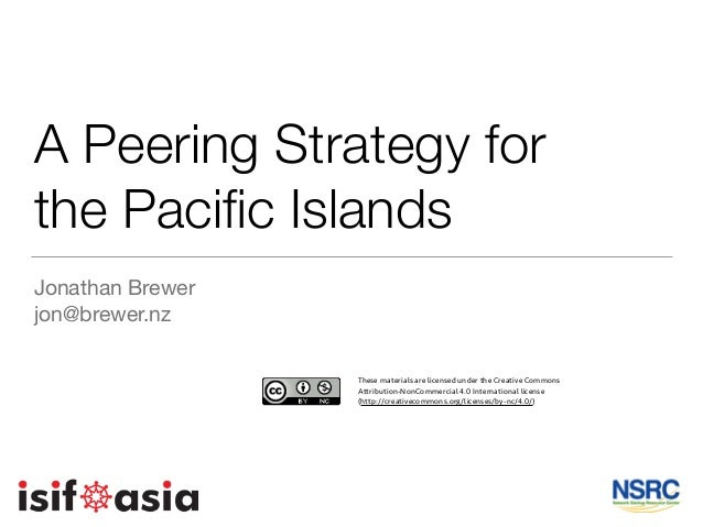 A Peering Strategy for the Pacific Islands Jonathan Brewer  jon@brewer.nz These materials are licensed under the Creative C...
