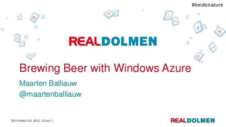 #londonazure     Brewing Beer with Windows Azure     Maarten Balliauw     @maartenballiauwSEPTEMBER 24, 2012 | SLIDE 1