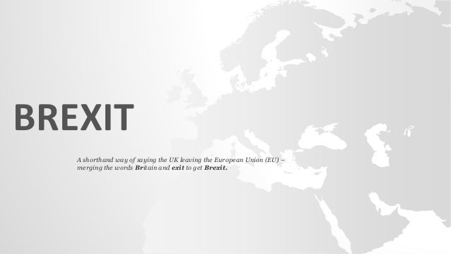 BREXIT A shorthand way of saying the UK leaving the European Union (EU) – merging the words Britain and exit to get Brexit.