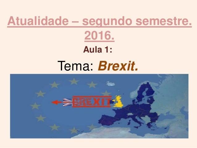 Atualidade – segundo semestre. 2016. Aula 1: Tema: Brexit.