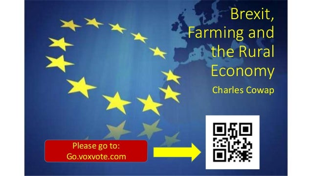 Brexit, Farming and the Rural Economy Charles Cowap Please go to: Go.voxvote.com