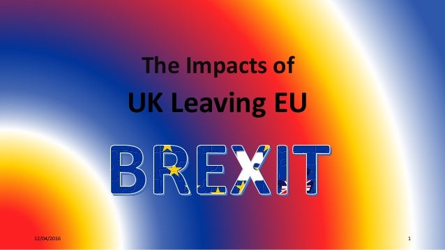 12/04/2016 1 The Impacts of UK Leaving EU