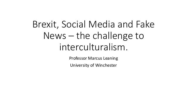 Brexit, Social Media and Fake News – the challenge to interculturalism. Professor Marcus Leaning University of Winchester