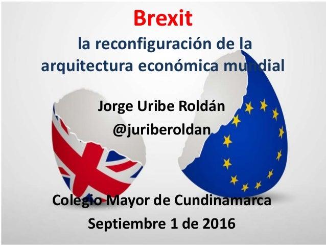 Jorge Uribe Roldán @juriberoldan Colegio Mayor de Cundinamarca Septiembre 1 de 2016 Brexit la reconfiguración de la arquit...
