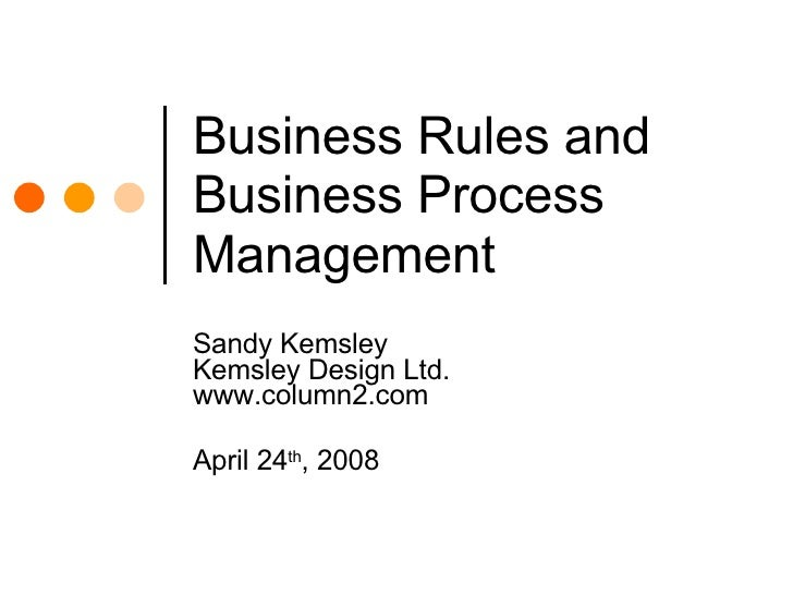 Business Rules and Business Process Management Sandy Kemsley Kemsley Design Ltd. www.column2.com April 24 th , 2008