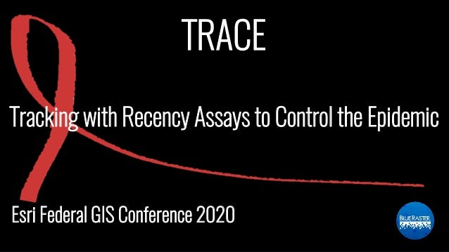 TRACE Esri Federal GIS Conference 2020 Tracking with Recency Assays to Control the Epidemic