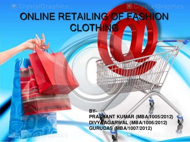 ONLINE RETAILING OF FASHION         CLOTHING            BY-            PRASHANT KUMAR (MBA/1005/2012)            DIVYA AGA...