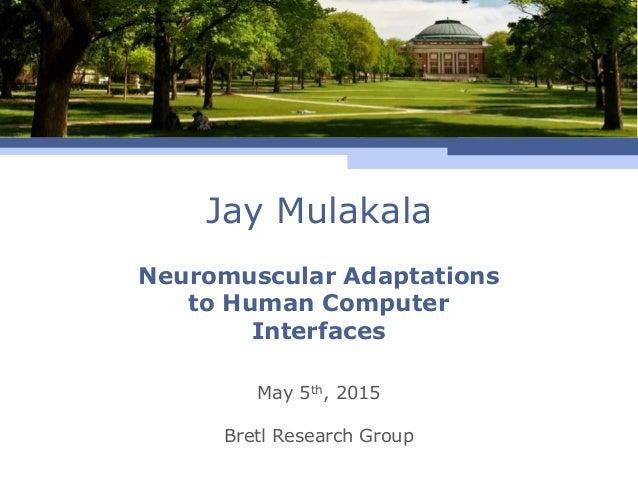 Jay Mulakala May 5th, 2015 Bretl Research Group Neuromuscular Adaptations to Human Computer Interfaces