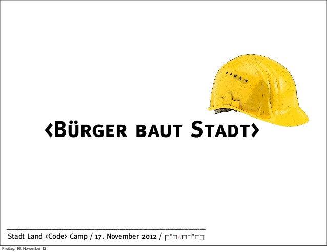 <Bürger baut Stadt>  Stadt Land <Code> Camp / 17. November 2012 /Freitag, 16. November 12