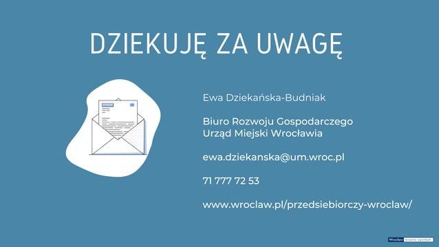 Ewa Dziekańska-Budniak Biuro Rozwoju Gospodarczego Urząd Miejski Wrocławia ewa.dziekanska@um.wroc.pl 71 777 72 53 www.wroc...