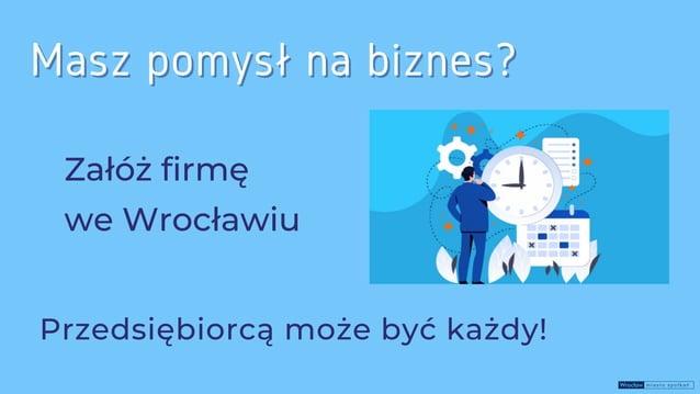 Załóż firmę Masz pomysł na biznes? Masz pomysł na biznes? Przedsiębiorcą może być każdy! we Wrocławiu