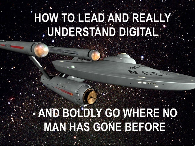 HOW TO LEAD AND REALLY  UNDERSTAND DIGITAL  - AND BOLDLY GO WHERE NO  MAN HAS GONE BEFORE