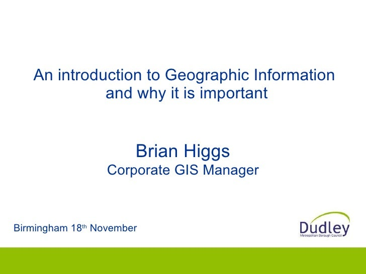 An introduction to Geographic Information  and why it is important Birmingham 18 th  November Brian Higgs Corporate GIS Ma...
