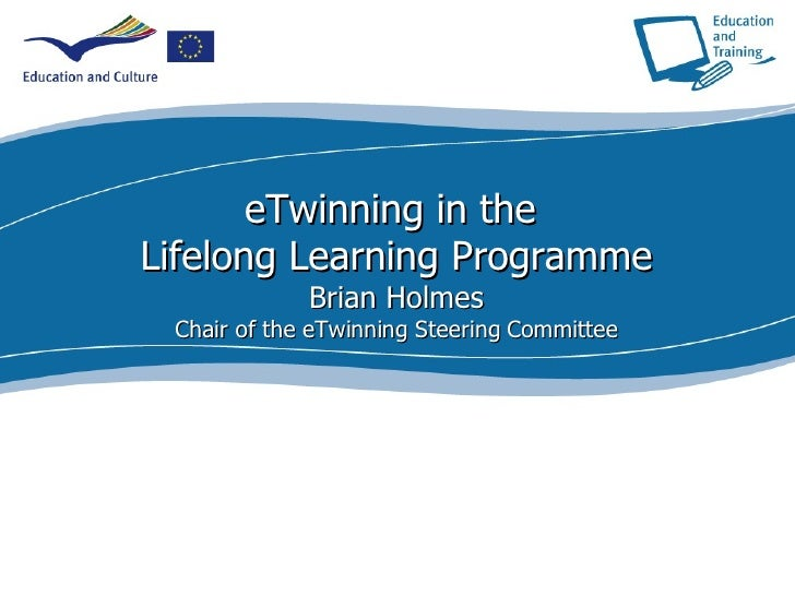 eTwinning in the  Lifelong Learning Programme Brian Holmes Chair of the eTwinning Steering Committee