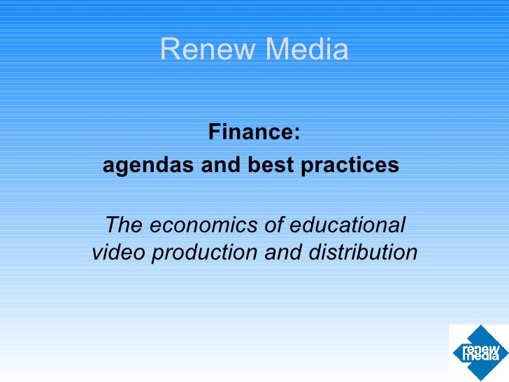 Finance: agendas and best practices  The economics of educational video production and distribution Renew Media