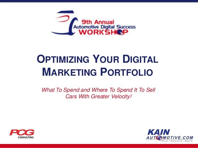 OPTIMIZING YOUR DIGITAL MARKETING PORTFOLIO What To Spend and Where To Spend It To Sell Cars With Greater Velocity!