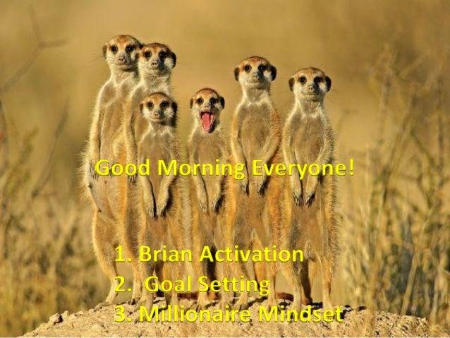 Good Morning Everyone! 1. Brian Activation 2. Goal Setting 3. Millionaire Mindset