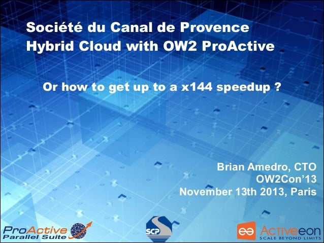 Société du Canal de Provence Hybrid Cloud with OW2 ProActive Or how to get up to a x144 speedup ?  ! Brian Amedro, CTO OW2...