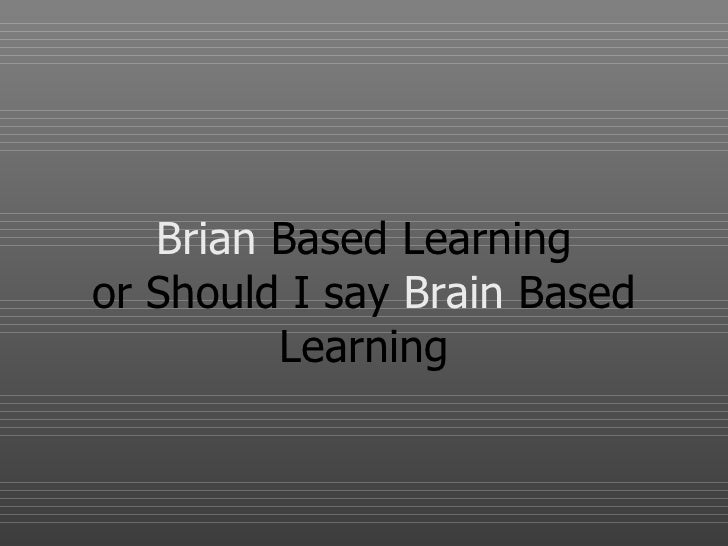 Brian  Based Learning or Should I say  Brain  Based Learning