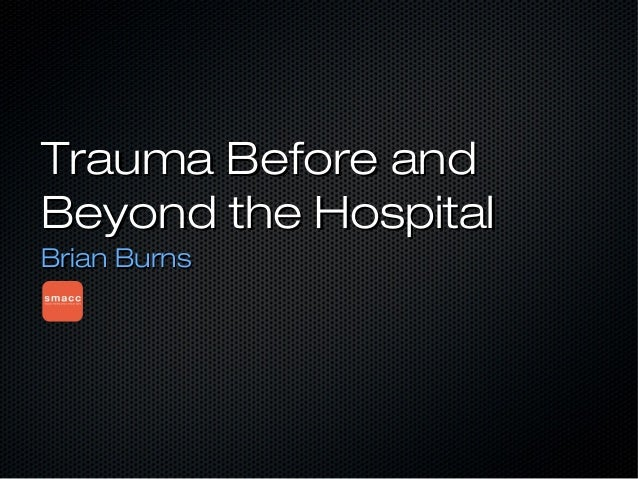 Trauma Before andTrauma Before and Beyond the HospitalBeyond the Hospital Brian BurnsBrian Burns