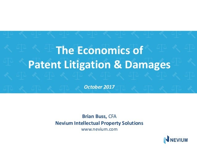 The Economics of Patent Litigation & Damages October 2017 Brian Buss, CFA Nevium Intellectual Property Solutions www.neviu...