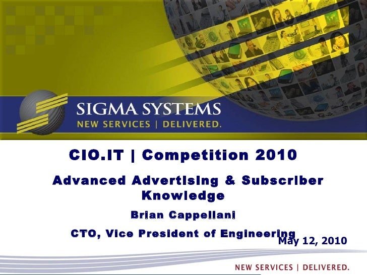 May 12, 2010 CIO.IT | Competition 2010 Advanced Advertising & Subscriber Knowledge Brian Cappellani CTO, Vice President of...