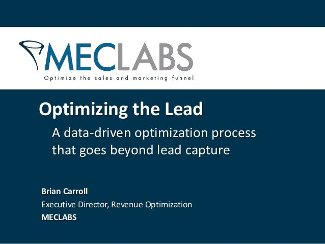A data-driven optimization process that goes beyond lead capture Optimizing the Lead Brian Carroll Executive Director, Rev...