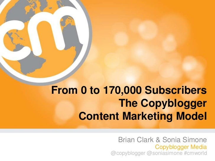 From 0 to 170,000 Subscribers             The Copyblogger    Content Marketing Model              Brian Clark & Sonia Simo...