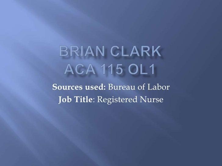 Brian ClarkACA 115 OL1<br />Sources used: Bureau of Labor<br />Job Title: Registered Nurse<br />
