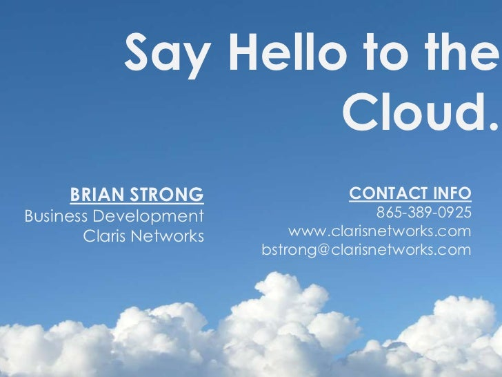 Say Hello to the <br />Cloud.<br />BRIAN STRONGBusiness DevelopmentClaris Networks<br />CONTACT INFO865-389-0925www.claris...