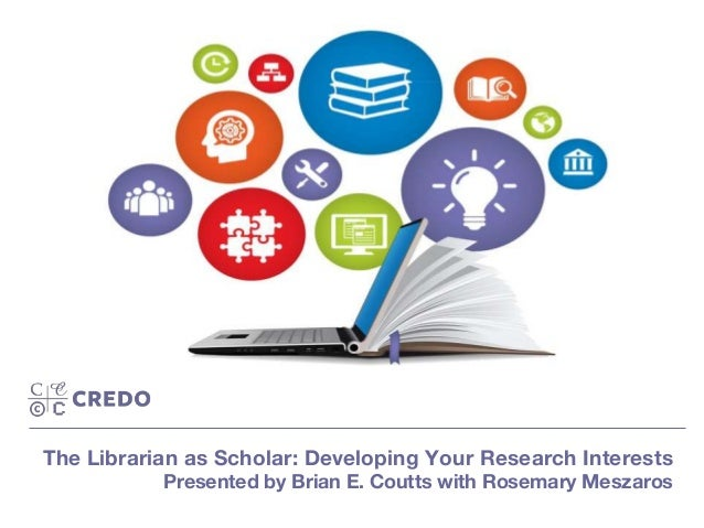 The Librarian as Scholar: Developing Your Research Interests Presented by Brian E. Coutts with Rosemary Meszaros