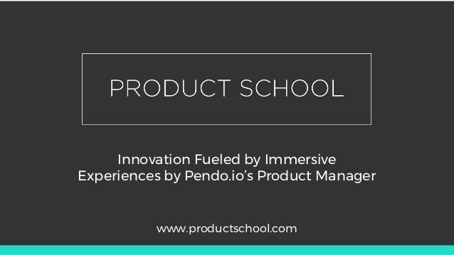 Innovation Fueled by Immersive Experiences by Pendo.io's Product Manager www.productschool.com