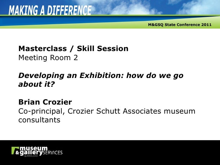 Masterclass / Skill Session Meeting Room 2   Developing an Exhibition: how do we go about it? Brian Crozier Co-principal, ...