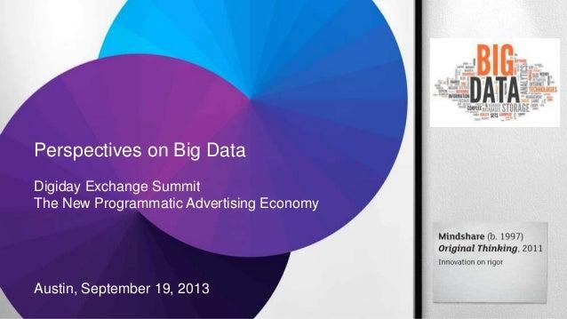 Perspectives on Big Data Digiday Exchange Summit The New Programmatic Advertising Economy Austin, September 19, 2013