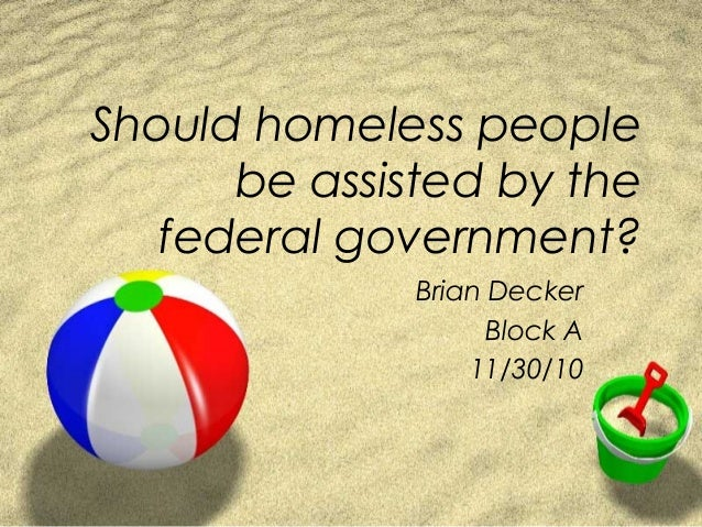 Should homeless people be assisted by the federal government? Brian Decker Block A 11/30/10