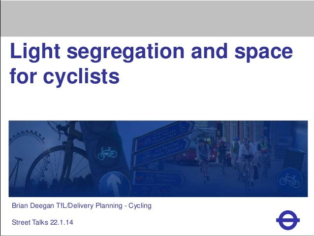Heading  Light segregation and space for cyclists  Brian Deegan TfL/Delivery Planning - Cycling Street Talks 22.1.14