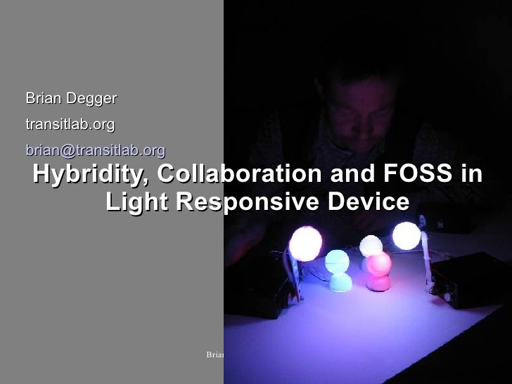 Brian Degger transitlab.org brian@transitlab.org  Hybridity, Collaboration and FOSS in       Light Responsive Device      ...