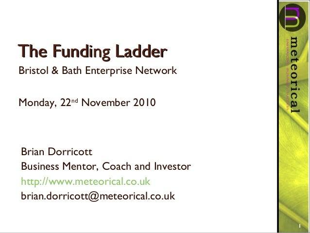 The Funding LadderThe Funding Ladder Bristol & Bath Enterprise Network Monday, 22nd November 2010 1 Brian Dorricott Busine...