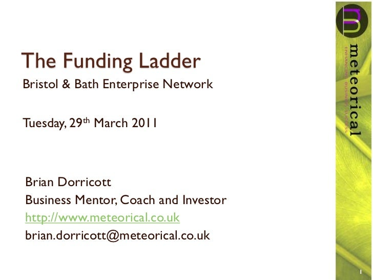 The Funding LadderBristol & Bath Enterprise NetworkTuesday, 29th March 2011Brian DorricottBusiness Mentor, Coach and Inves...