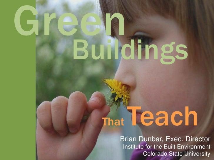 Green   Buildings      That   Teach        Brian Dunbar, Exec. Director        Institute for the Built Environment        ...