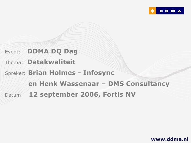 Event:   DDMA DQ Dag Thema:  Datakwaliteit Spreker:   Brian Holmes - Infosync    en Henk Wassenaar – DMS Consultancy Datum...