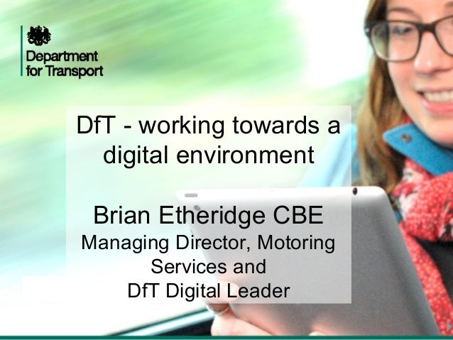 DfT - working towards a  digital environment Brian Etheridge CBEManaging Director, Motoring      Services and    DfT Digit...