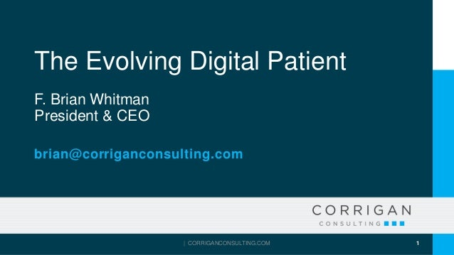 The Evolving Digital Patient F. Brian Whitman President & CEO brian@corriganconsulting.com | CORRIGANCONSULTING.COM 1