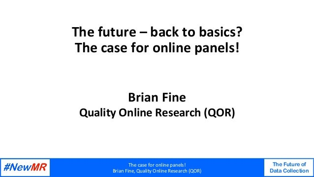 Thecaseforonlinepanels! BrianFine,QualityOnlineResearch(QOR) The Future of Data Collection   Thefuture–bac...